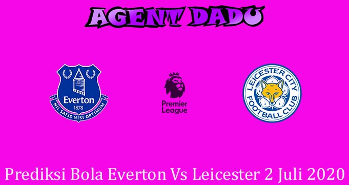 Prediksi Bola Everton Vs Leicester 2 Juli 2020