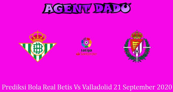 Prediksi Bola Real Betis Vs Valladolid 21 September 2020