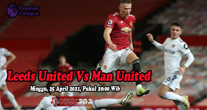 Prediksi Bola Leeds United Vs Man United 25 April 2021